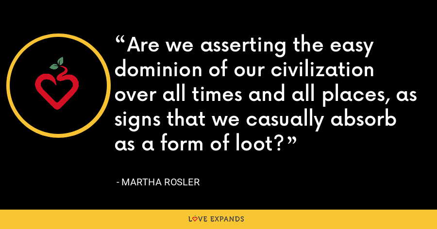 Are we asserting the easy dominion of our civilization over all times and all places, as signs that we casually absorb as a form of loot? - Martha Rosler