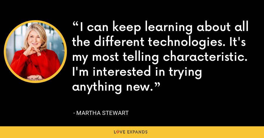 I can keep learning about all the different technologies. It's my most telling characteristic. I'm interested in trying anything new. - Martha Stewart