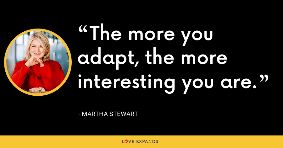 The more you adapt, the more interesting you are. - Martha Stewart