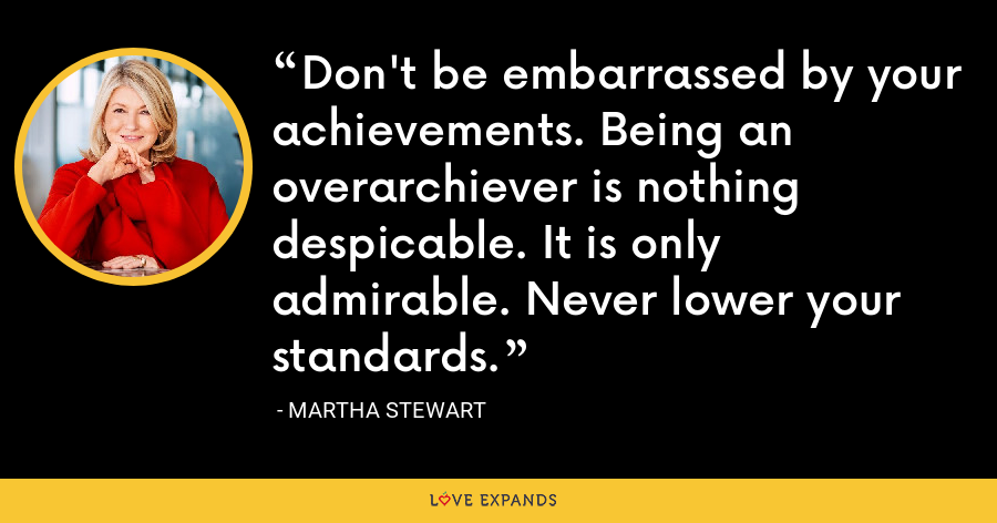 Don't be embarrassed by your achievements. Being an overarchiever is nothing despicable. It is only admirable. Never lower your standards. - Martha Stewart