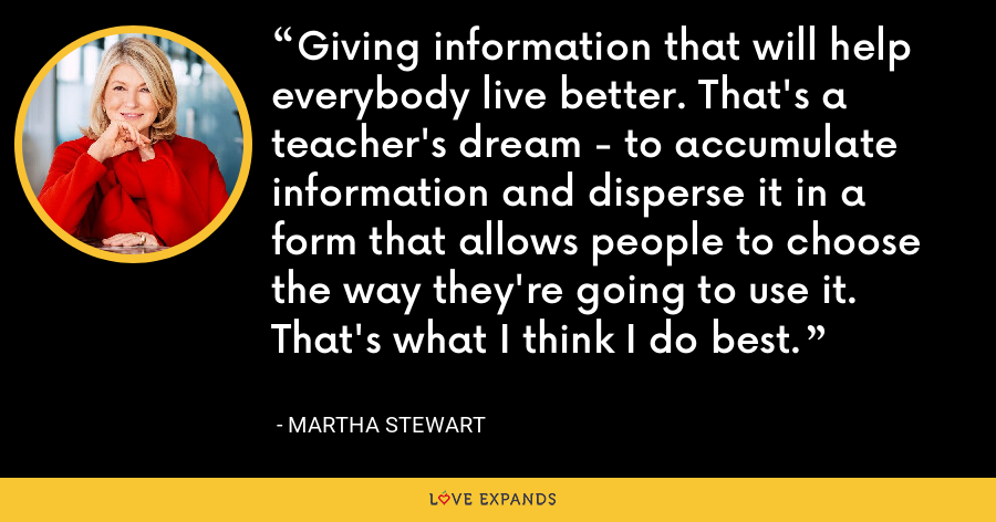 Giving information that will help everybody live better. That's a teacher's dream - to accumulate information and disperse it in a form that allows people to choose the way they're going to use it. That's what I think I do best. - Martha Stewart