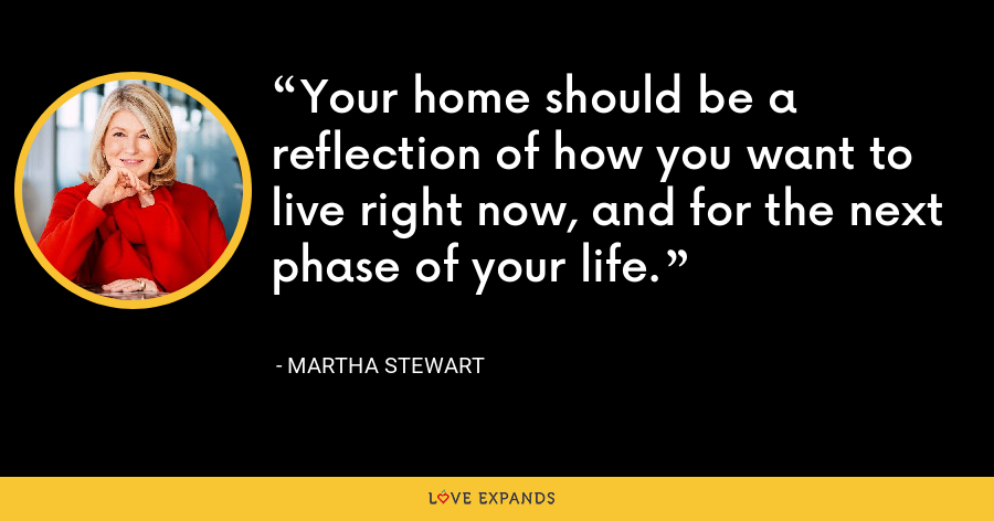 Your home should be a reflection of how you want to live right now, and for the next phase of your life. - Martha Stewart