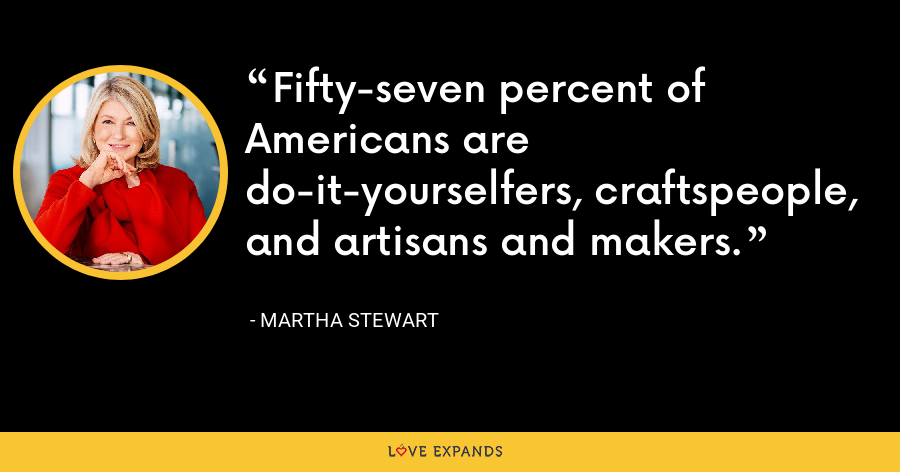 Fifty-seven percent of Americans are do-it-yourselfers, craftspeople, and artisans and makers. - Martha Stewart