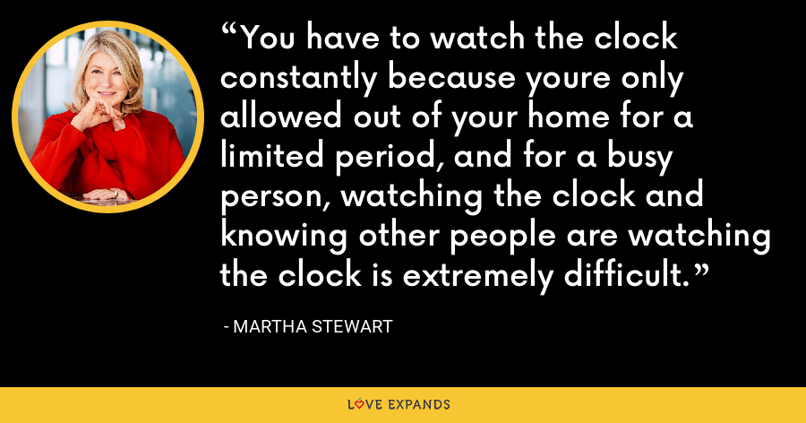 You have to watch the clock constantly because youre only allowed out of your home for a limited period, and for a busy person, watching the clock and knowing other people are watching the clock is extremely difficult. - Martha Stewart