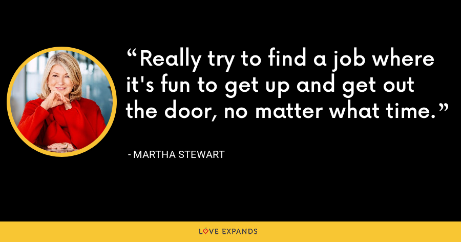 Really try to find a job where it's fun to get up and get out the door, no matter what time. - Martha Stewart