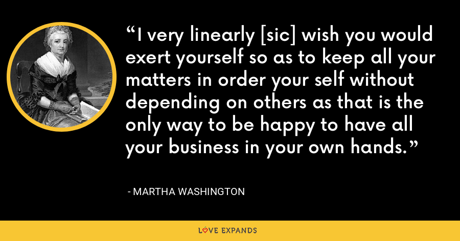 I very linearly [sic] wish you would exert yourself so as to keep all your matters in order your self without depending on others as that is the only way to be happy to have all your business in your own hands. - Martha Washington
