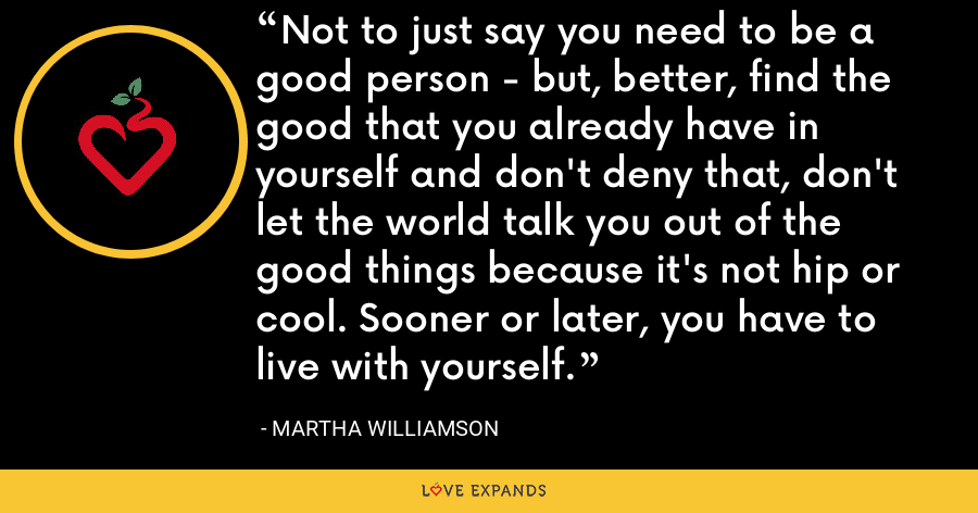 Not to just say you need to be a good person - but, better, find the good that you already have in yourself and don't deny that, don't let the world talk you out of the good things because it's not hip or cool. Sooner or later, you have to live with yourself. - Martha Williamson