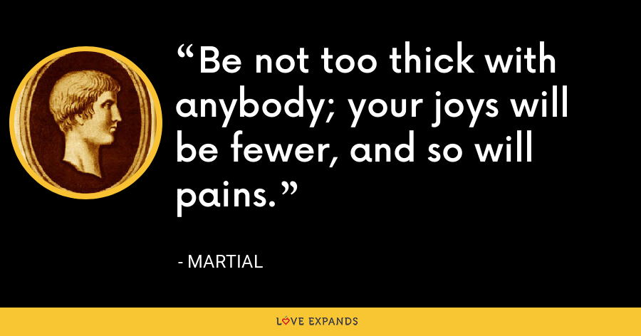 Be not too thick with anybody; your joys will be fewer, and so will pains. - Martial