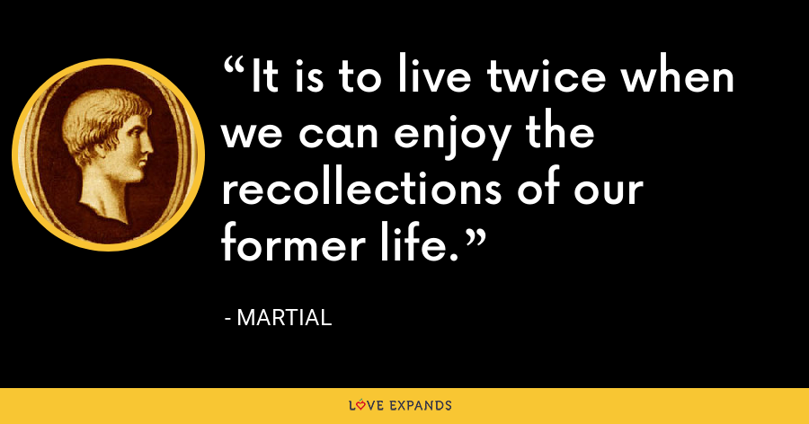 It is to live twice when we can enjoy the recollections of our former life. - Martial