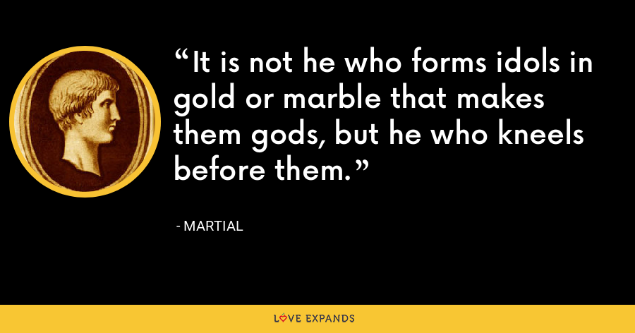 It is not he who forms idols in gold or marble that makes them gods, but he who kneels before them. - Martial