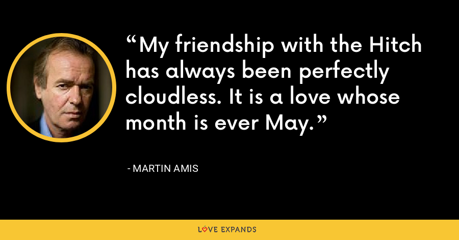 My friendship with the Hitch has always been perfectly cloudless. It is a love whose month is ever May. - Martin Amis