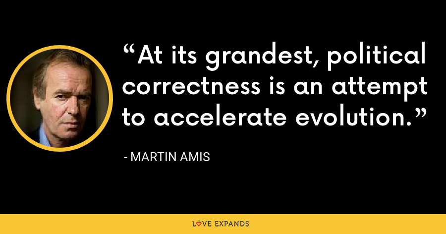 At its grandest, political correctness is an attempt to accelerate evolution. - Martin Amis