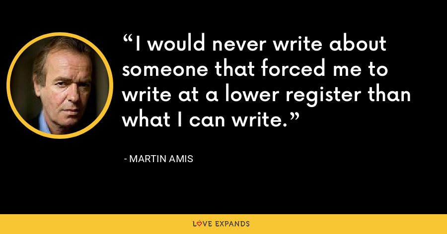 I would never write about someone that forced me to write at a lower register than what I can write. - Martin Amis