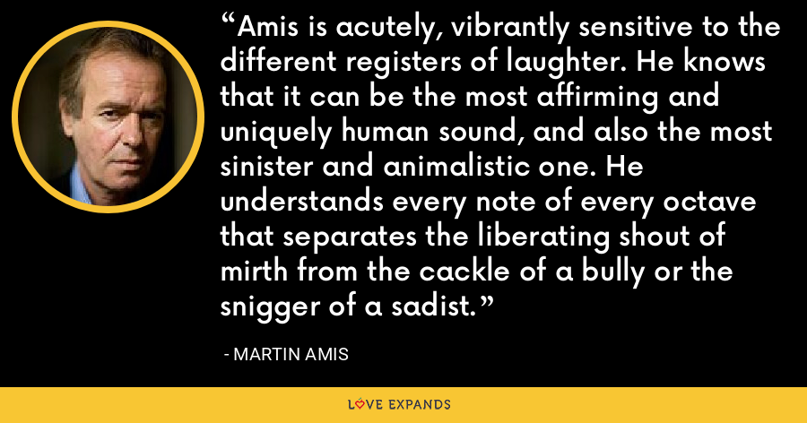Amis is acutely, vibrantly sensitive to the different registers of laughter. He knows that it can be the most affirming and uniquely human sound, and also the most sinister and animalistic one. He understands every note of every octave that separates the liberating shout of mirth from the cackle of a bully or the snigger of a sadist. - Martin Amis