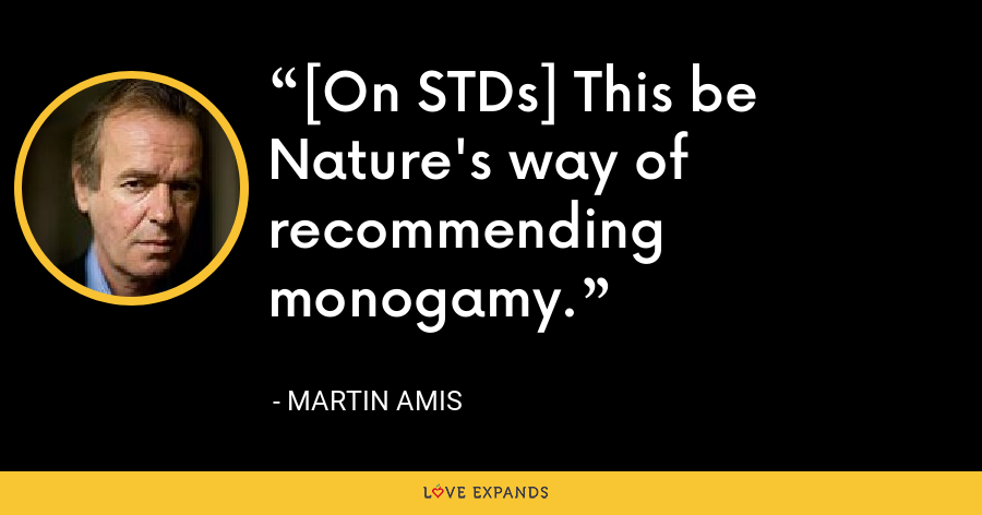 [On STDs] This be Nature's way of recommending monogamy. - Martin Amis