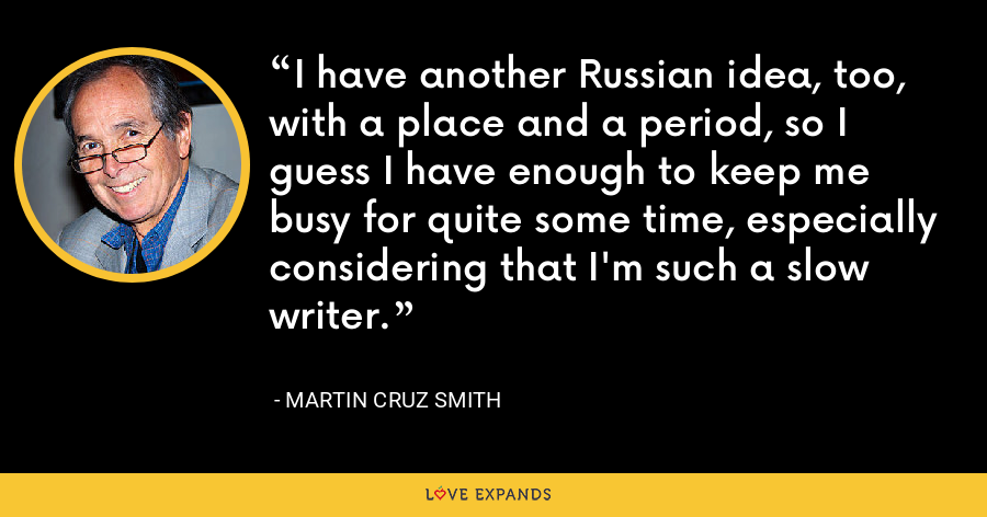 I have another Russian idea, too, with a place and a period, so I guess I have enough to keep me busy for quite some time, especially considering that I'm such a slow writer. - Martin Cruz Smith