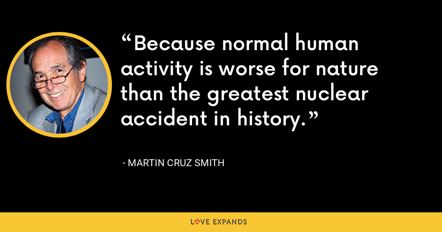 Because normal human activity is worse for nature than the greatest nuclear accident in history. - Martin Cruz Smith