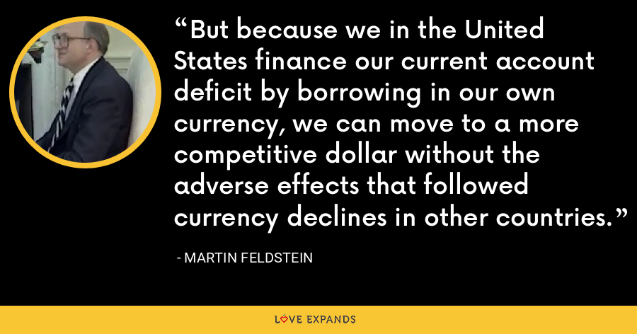 But because we in the United States finance our current account deficit by borrowing in our own currency, we can move to a more competitive dollar without the adverse effects that followed currency declines in other countries. - Martin Feldstein