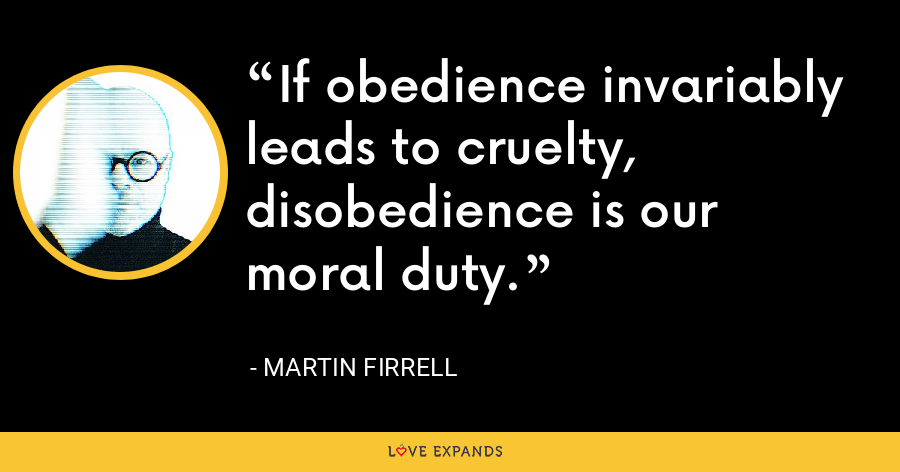 If obedience invariably leads to cruelty, disobedience is our moral duty. - Martin Firrell