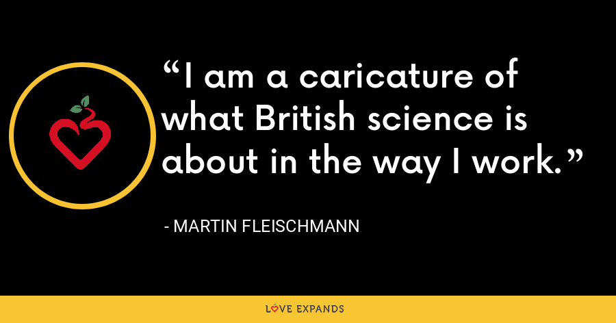 I am a caricature of what British science is about in the way I work. - Martin Fleischmann