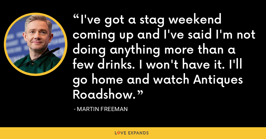 I've got a stag weekend coming up and I've said I'm not doing anything more than a few drinks. I won't have it. I'll go home and watch Antiques Roadshow. - Martin Freeman