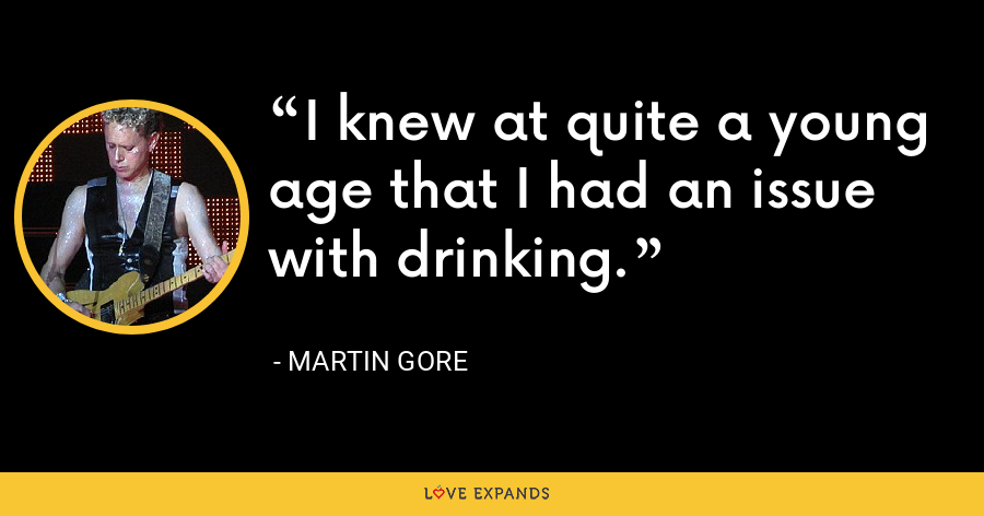 I knew at quite a young age that I had an issue with drinking. - Martin Gore