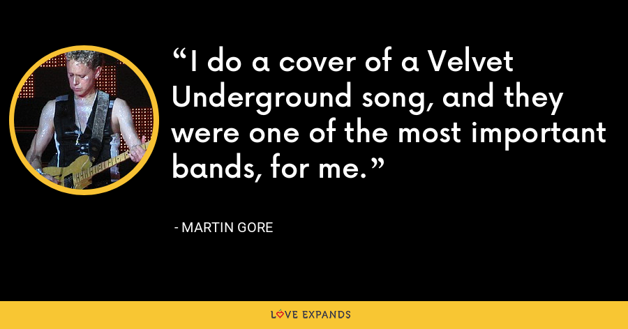 I do a cover of a Velvet Underground song, and they were one of the most important bands, for me. - Martin Gore