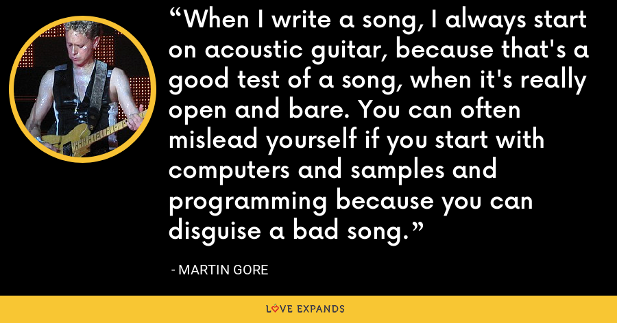 When I write a song, I always start on acoustic guitar, because that's a good test of a song, when it's really open and bare. You can often mislead yourself if you start with computers and samples and programming because you can disguise a bad song. - Martin Gore