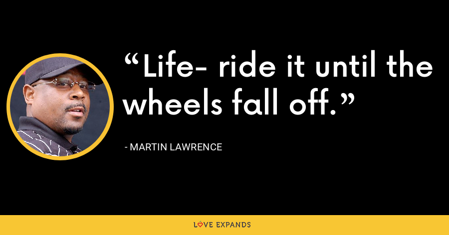 Life- ride it until the wheels fall off. - Martin Lawrence