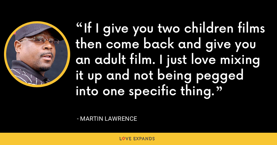 If I give you two children films then come back and give you an adult film. I just love mixing it up and not being pegged into one specific thing. - Martin Lawrence