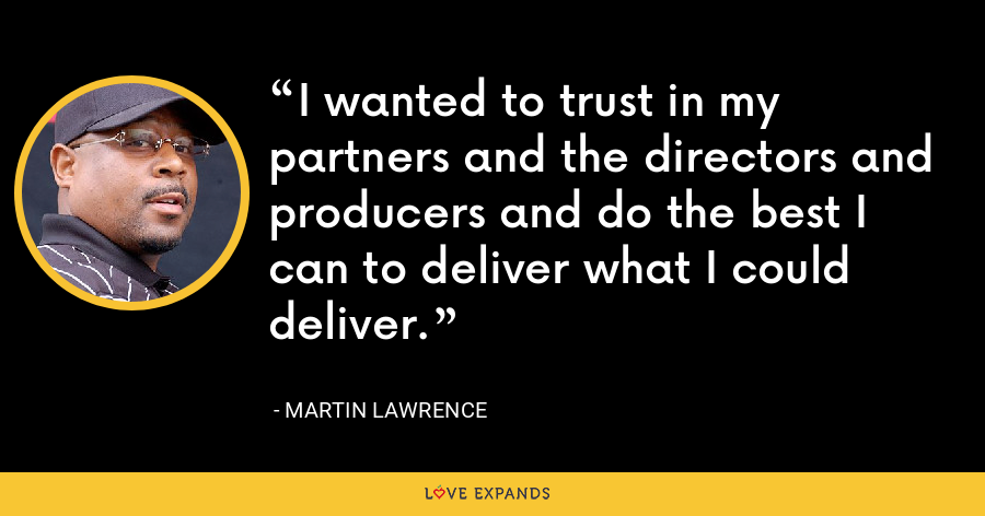 I wanted to trust in my partners and the directors and producers and do the best I can to deliver what I could deliver. - Martin Lawrence