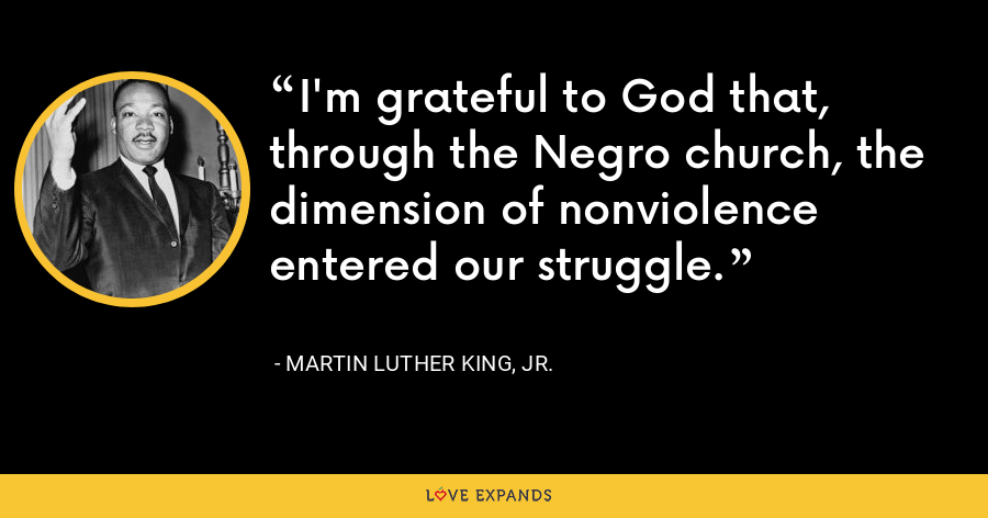 I'm grateful to God that, through the Negro church, the dimension of nonviolence entered our struggle. - Martin Luther King, Jr.