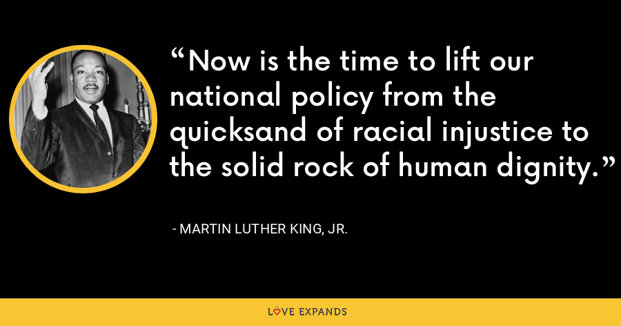 Now is the time to lift our national policy from the quicksand of racial injustice to the solid rock of human dignity. - Martin Luther King, Jr.