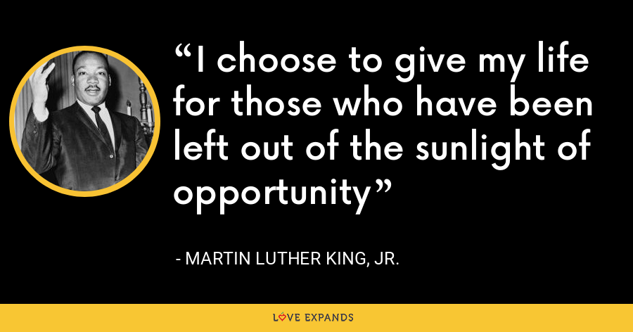 I choose to give my life for those who have been left out of the sunlight of opportunity - Martin Luther King, Jr.