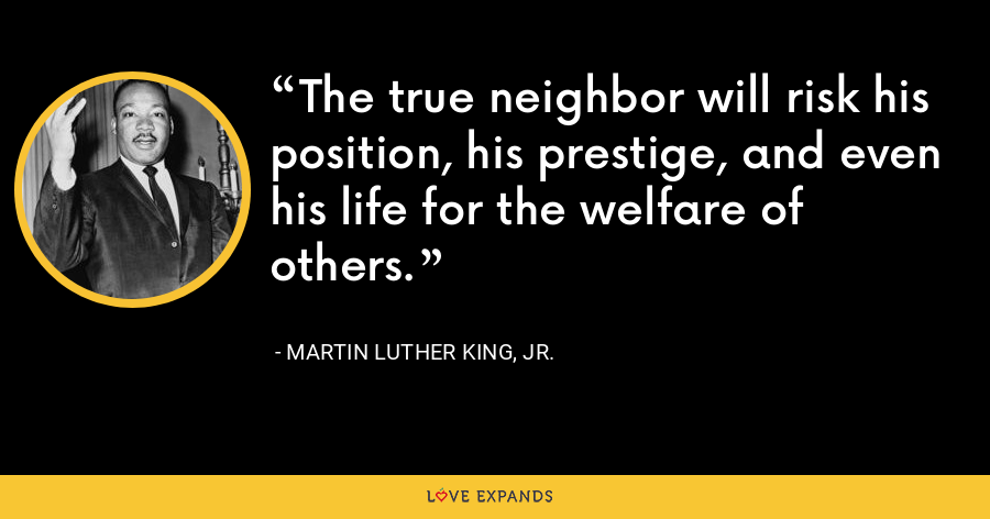 The true neighbor will risk his position, his prestige, and even his life for the welfare of others. - Martin Luther King, Jr.