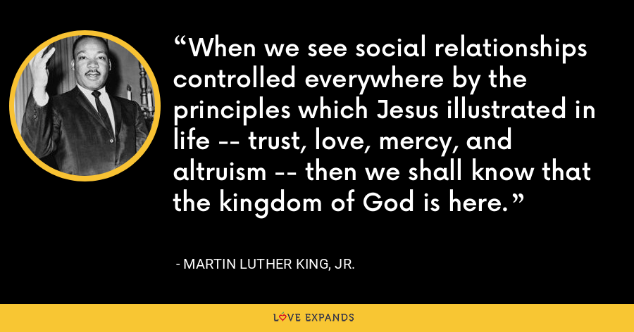 When we see social relationships controlled everywhere by the principles which Jesus illustrated in life -- trust, love, mercy, and altruism -- then we shall know that the kingdom of God is here. - Martin Luther King, Jr.
