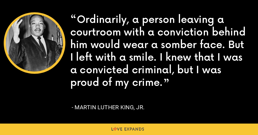 Ordinarily, a person leaving a courtroom with a conviction behind him would wear a somber face. But I left with a smile. I knew that I was a convicted criminal, but I was proud of my crime. - Martin Luther King, Jr.