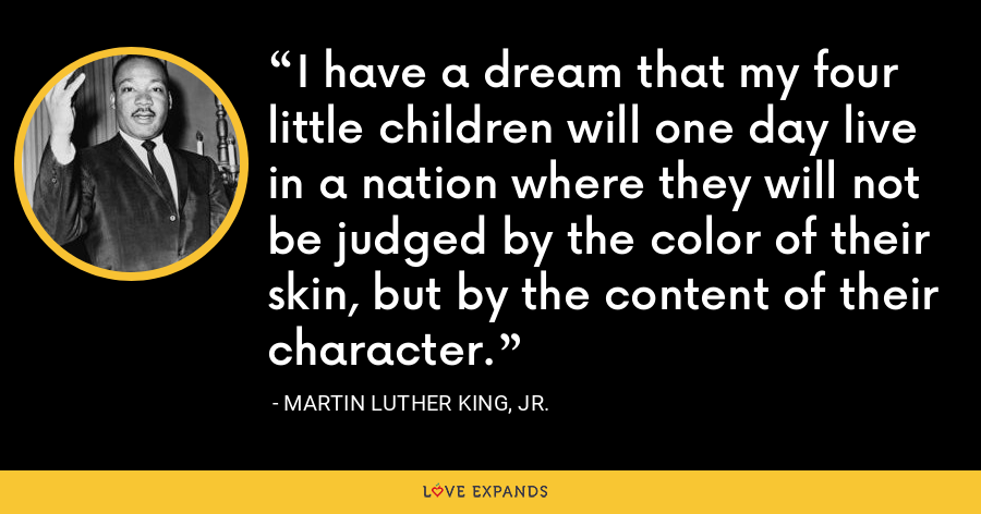 I have a dream that my four little children will one day live in a nation where they will not be judged by the color of their skin, but by the content of their character. - Martin Luther King, Jr.