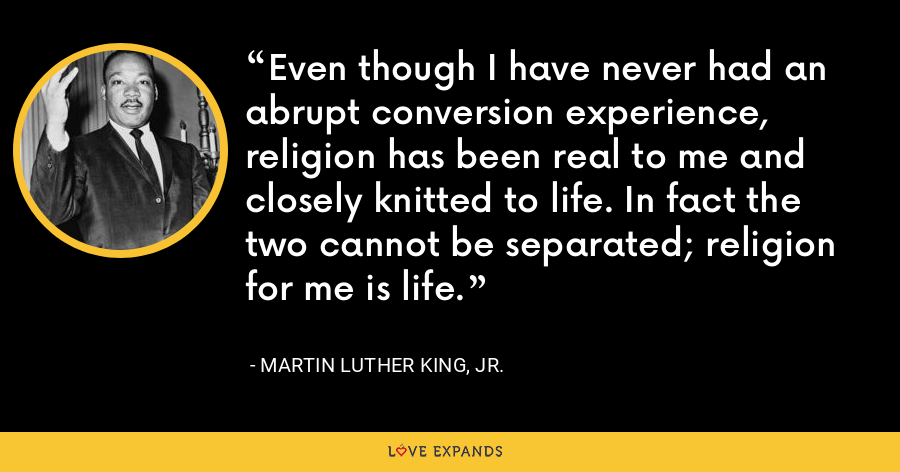 Even though I have never had an abrupt conversion experience, religion has been real to me and closely knitted to life. In fact the two cannot be separated; religion for me is life. - Martin Luther King, Jr.