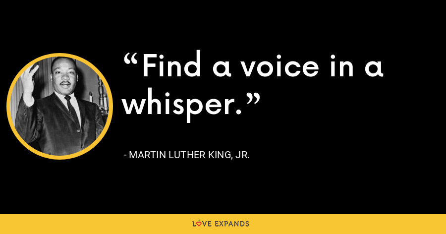 Find a voice in a whisper. - Martin Luther King, Jr.