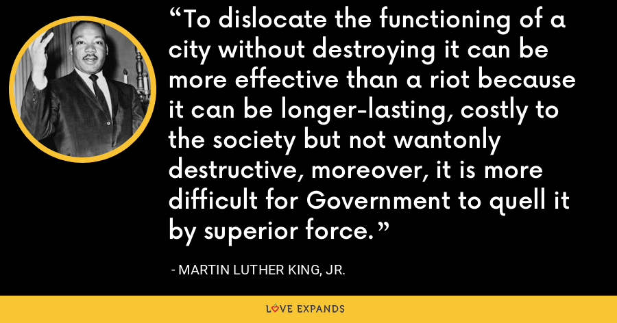 To dislocate the functioning of a city without destroying it can be more effective than a riot because it can be longer-lasting, costly to the society but not wantonly destructive, moreover, it is more difficult for Government to quell it by superior force. - Martin Luther King, Jr.