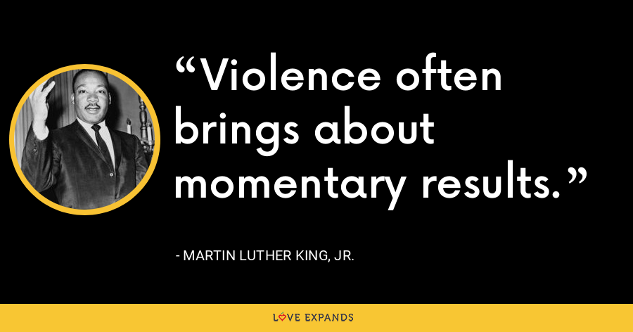 Violence often brings about momentary results. - Martin Luther King, Jr.