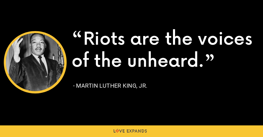 Riots are the voices of the unheard. - Martin Luther King, Jr.