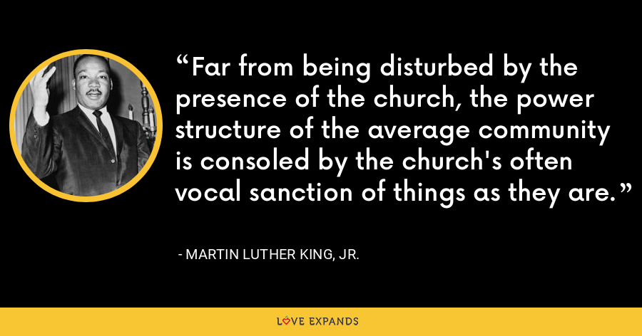 Far from being disturbed by the presence of the church, the power structure of the average community is consoled by the church's often vocal sanction of things as they are. - Martin Luther King, Jr.