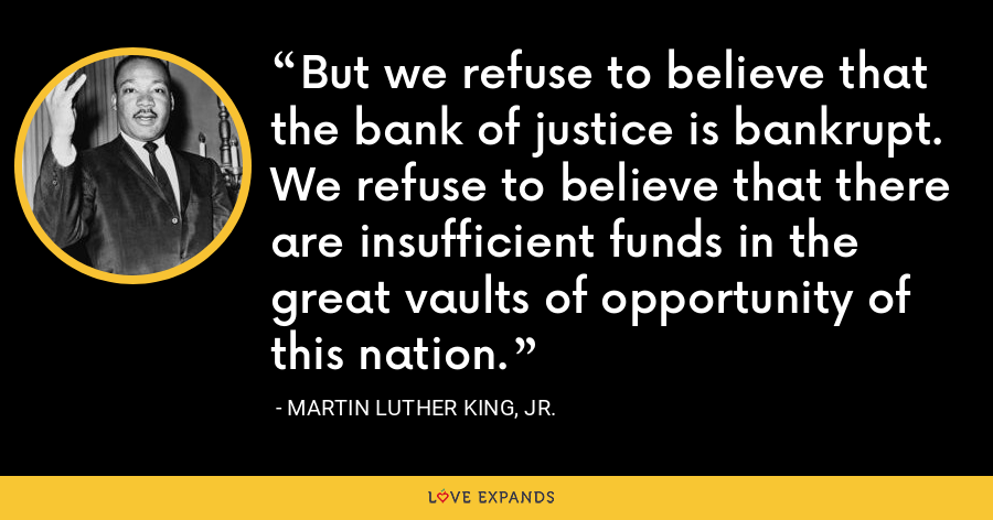 But we refuse to believe that the bank of justice is bankrupt. We refuse to believe that there are insufficient funds in the great vaults of opportunity of this nation. - Martin Luther King, Jr.