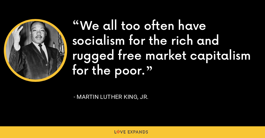 We all too often have socialism for the rich and rugged free market capitalism for the poor. - Martin Luther King, Jr.