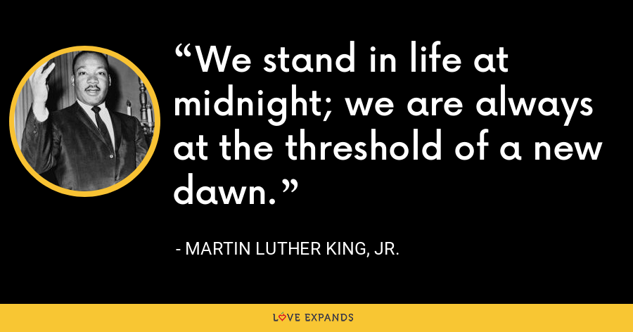 We stand in life at midnight; we are always at the threshold of a new dawn. - Martin Luther King, Jr.