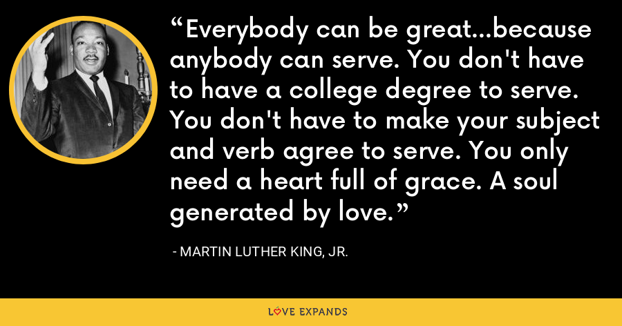 Everybody can be great...because anybody can serve. You don't have to have a college degree to serve. You don't have to make your subject and verb agree to serve. You only need a heart full of grace. A soul generated by love. - Martin Luther King, Jr.