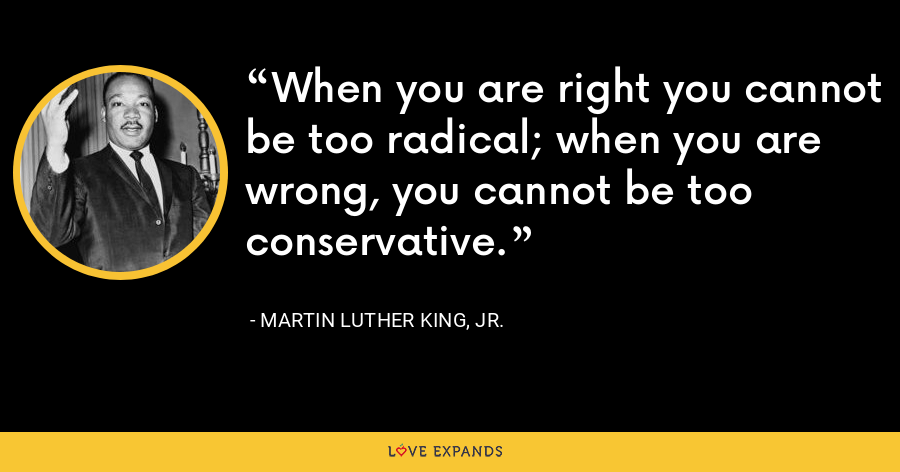 When you are right you cannot be too radical; when you are wrong, you cannot be too conservative. - Martin Luther King, Jr.