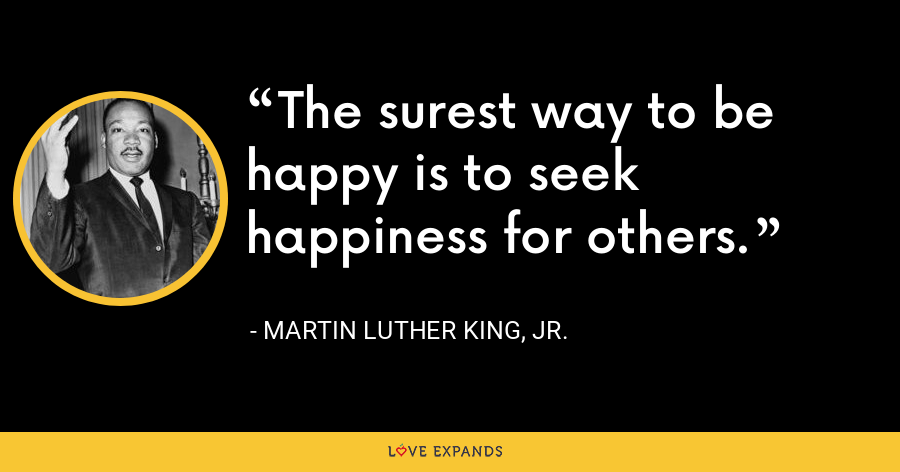 The surest way to be happy is to seek happiness for others. - Martin Luther King, Jr.